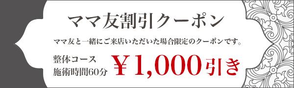 ママ友割引クーポンママ友と一緒にご来店いただいた場合限定のクーポンです。整体コース施術時間60分¥1,000引き