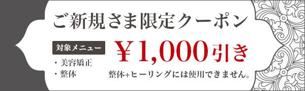 ご新規さま限定クーポン対象メニュー・美容矯正・整体¥1,000引き整体+ヒーリングコースには使用できません。